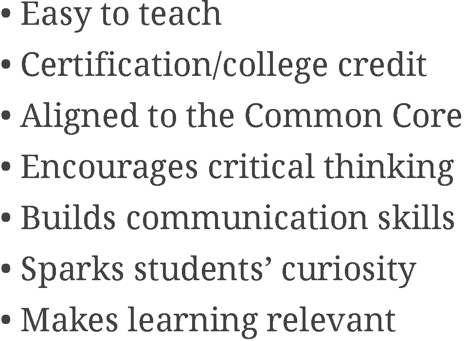 Easy to teach, Certification/college credit, Aligned to the Common Core, Encourages critical thinking, Builds communication skills, Sparks students' curiosity, Makes learning relevant